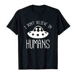 I Don't Believe In Humans, Funny, Pun, Alien, Supernatural T-Shirt