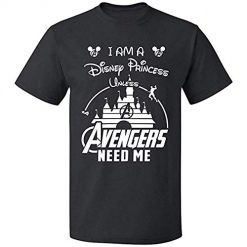 I Am A Disney Princess Unless Avengers Need Me Best T Shirt At Amazon